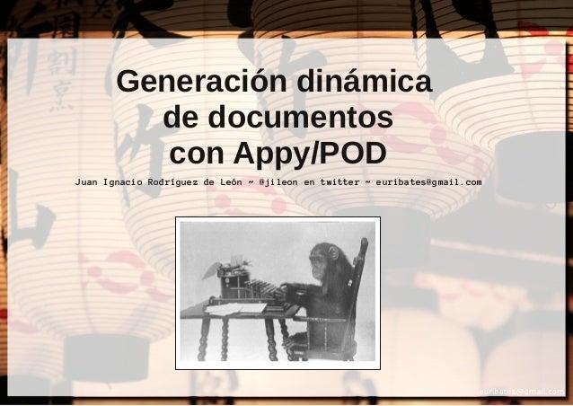 Generación dinámica de documentos con Appy/POD Juan Ignacio Rodríguez de León ~ @jileon en twitter ~ euribates@gmail.com