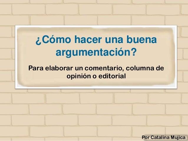 ¿Cómo hacer una buena argumentación? Para elaborar un comentario, columna de opinión o editorial  Por Catalina Mujica
