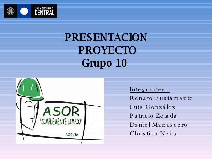 PRESENTACION  PROYECTO Grupo 10   Integrantes:  Renato Bustamante Luís González Patricio Zelada Daniel Manascero Christian...