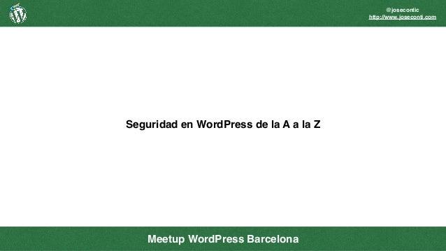 @josecontic http://www.joseconti.com Seguridad en WordPress de la A a la Z Meetup WordPress Barcelona