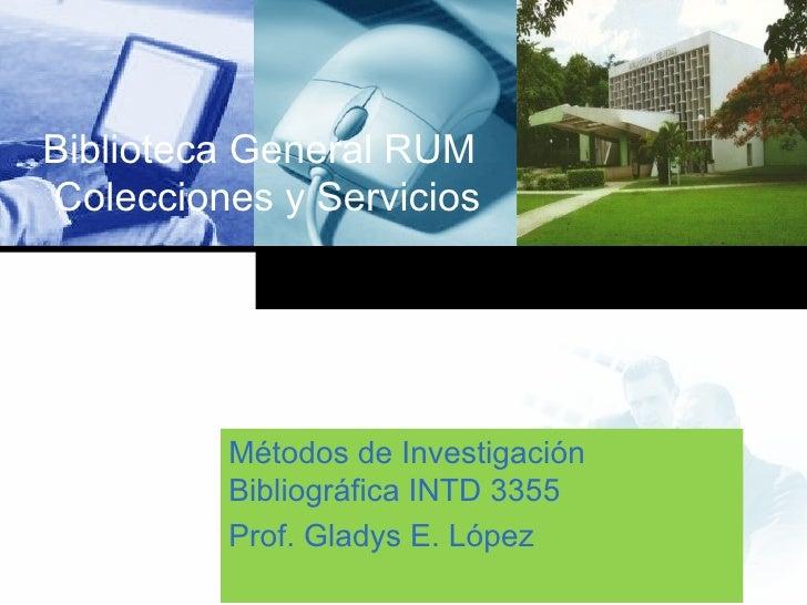 Biblioteca General RUM  Colecciones y Servicios Métodos de Investigación Bibliográfica INTD 3355 Prof. Gladys E. López