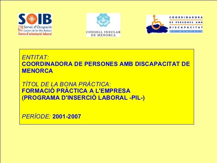 ENTITAT:   COORDINADORA DE PERSONES AMB DISCAPACITAT DE MENORCA  TÍTOL DE LA BONA PRÀCTICA:   FORMACIÓ PRÀCTICA A L'EMPRE...
