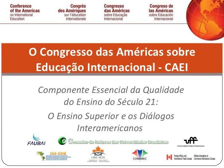 Componente Essencial da Qualidade do Ensino do Século 21: O Ensino Superior e os Diálogos Interamericanos  O Congresso das...