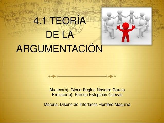 4.1 TEORÍA DE LA ARGUMENTACIÓN Alumno(a): Gloria Regina Navarro García Profesor(a): Brenda Estupiñan Cuevas Materia: Diseñ...