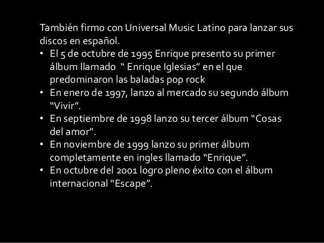 También firmo con Universal Music Latino para lanzar susdiscos en español.• El 5 de octubre de 1995 Enrique presento su pr...