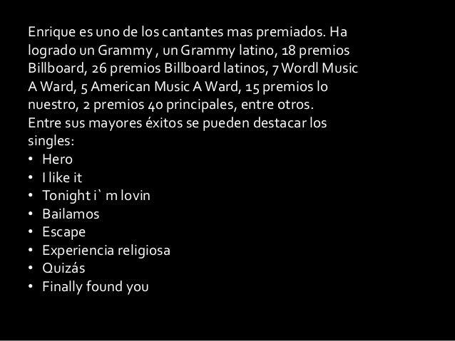 Enrique es uno de los cantantes mas premiados. Halogrado un Grammy , un Grammy latino, 18 premiosBillboard, 26 premios Bil...