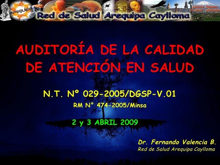 AUDITORÍA DE LA CALIDAD DE ATENCIÓN EN SALUD N.T. Nº 029-2005/DGSP-V.01 RM N° 474-2005/Minsa 2 y 3 ABRIL 2009 Dr. Fernando...