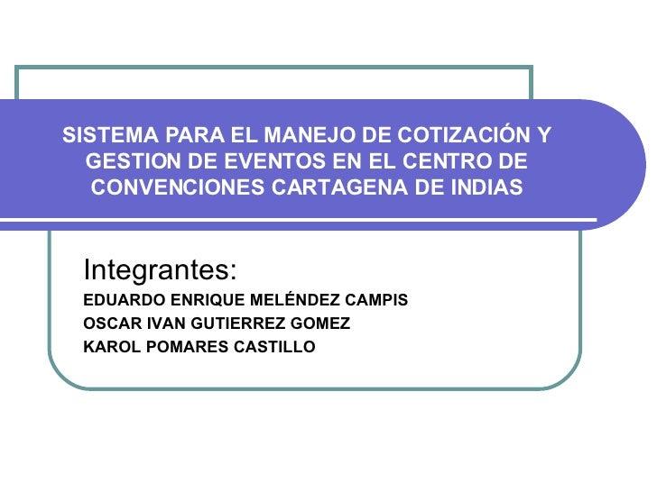 SISTEMA PARA EL MANEJO DE COTIZACIÓN Y GESTION DE EVENTOS EN EL CENTRO DE CONVENCIONES CARTAGENA DE INDIAS Integrantes: ED...