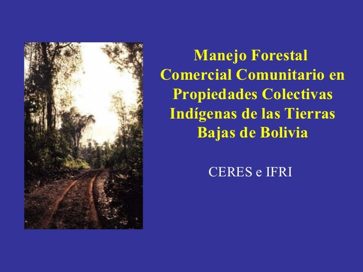 Manejo Forestal  Comercial Comunitario en Propiedades Colectivas Indígenas de las Tierras Bajas de Bolivia  CERES e IFRI