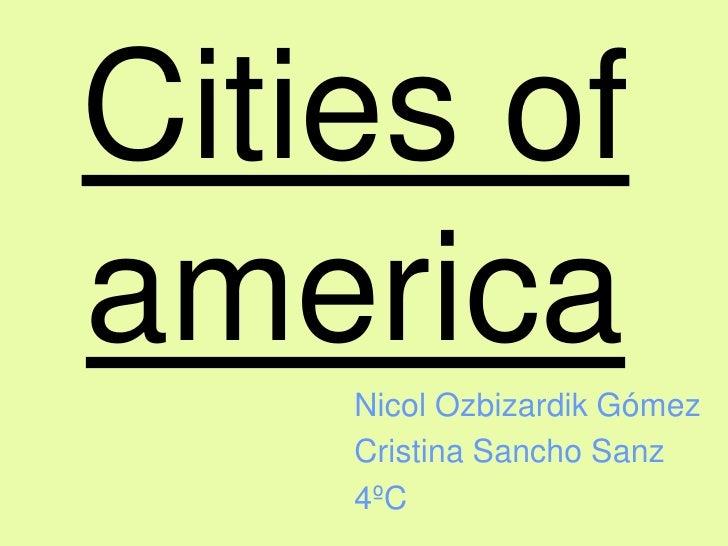 Cities of america<br />Nicol Ozbizardik Gómez<br />Cristina Sancho Sanz<br />4ºC<br />