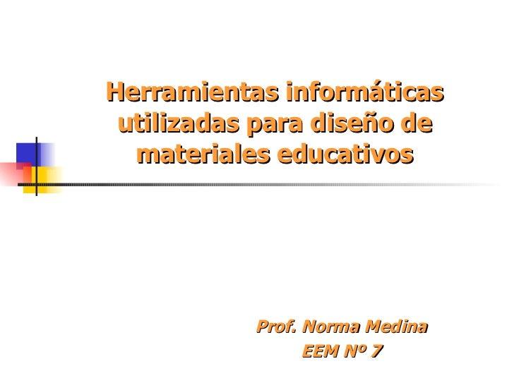 Herramientas informáticas utilizadas para diseño de materiales educativos Prof. Norma Medina EEM Nº 7