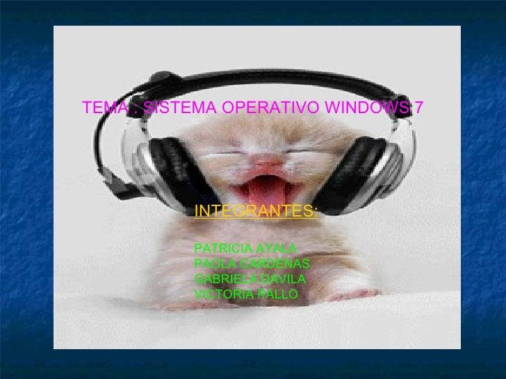 TEMA : SISTEMA OPERATIVO WINDOWS 7 INTEGRANTES: PATRICIA AYALA PAOLA CARDENAS GABRIELA DAVILA VICTORIA PALLO