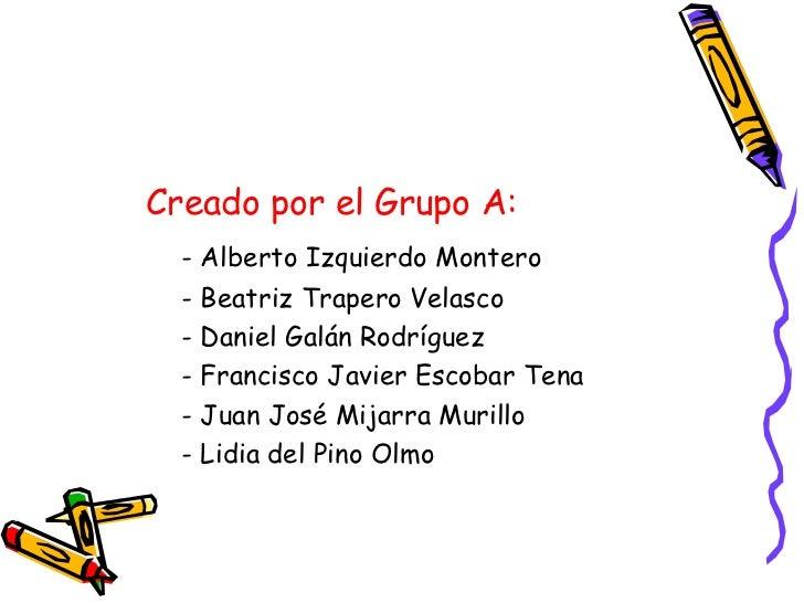 <ul><li>Creado por el Grupo A:   </li></ul><ul><li>- Alberto Izquierdo Montero   </li></ul><ul><li>- Beatriz Trapero Velas...