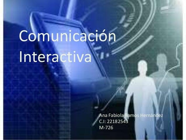 ComunicaciónInteractivaAna Fabiola Ramos HernándezC.I: 22182543M-726