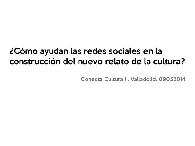 ¿Cómo ayudan las redes sociales en la construcción del nuevo relato de la cultura? Conecta Cultura II. Valladolid. 09052014