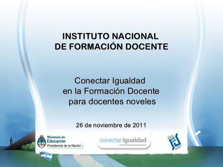 INSTITUTO NACIONALDE FORMACIÓN DOCENTE    Conectar Igualdad en la Formación Docente  para docentes noveles    26 de noviem...