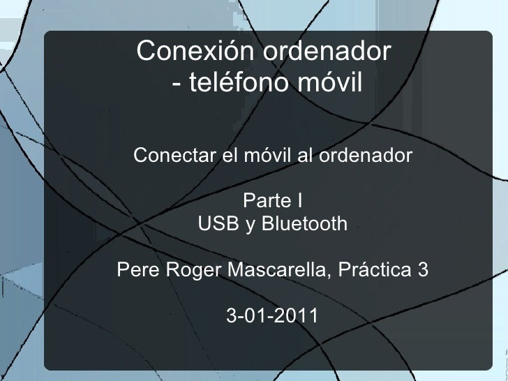 Conexión ordenador  - teléfono móvil Conectar el móvil al ordenador Parte I USB y Bluetooth Pere Roger Mascarella, Práctic...