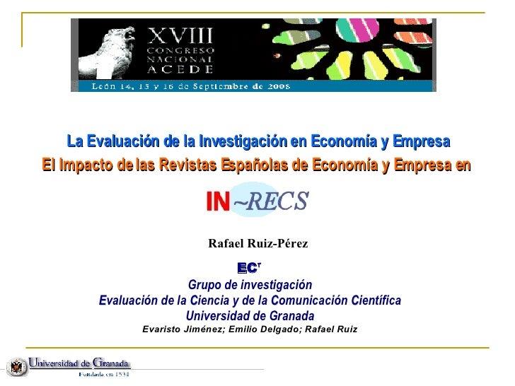 <ul><li>La Evaluación de la Investigación en Economía y Empresa </li></ul><ul><li>El Impacto de las Revistas Españolas de ...