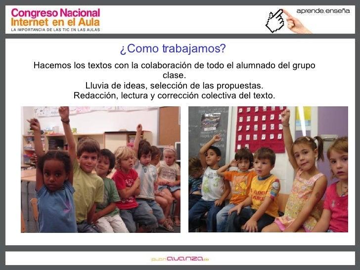 ¿Como trabajamos?  Hacemos los textos con la colaboración de todo el alumnado del grupo clase. Lluvia de ideas, selección ...