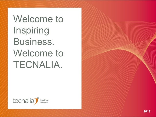 Welcome to Inspiring Business. Welcome to TECNALIA.  2013