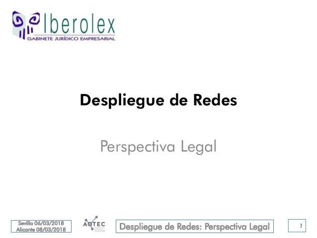 Sevilla 06/03/2018 Alicante 08/03/2018 Despliegue de Redes: Perspectiva Legal Despliegue de Redes Perspectiva Legal 1