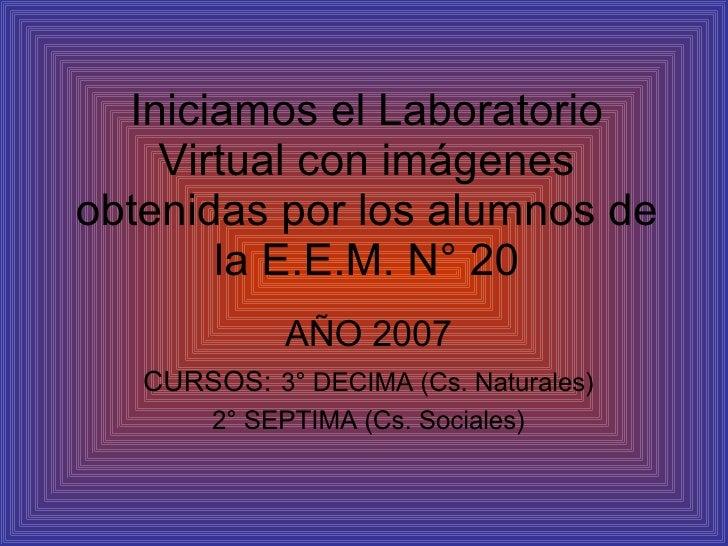 Iniciamos el Laboratorio Virtual con imágenes obtenidas por los alumnos de la E.E.M. N° 20 AÑO 2007 CURSOS:   3° DECIMA (C...
