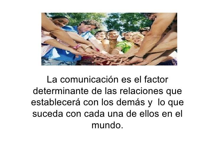La comunicación es el factor determinante de las relaciones que establecerá con los demás y  lo que suceda con cada una de...