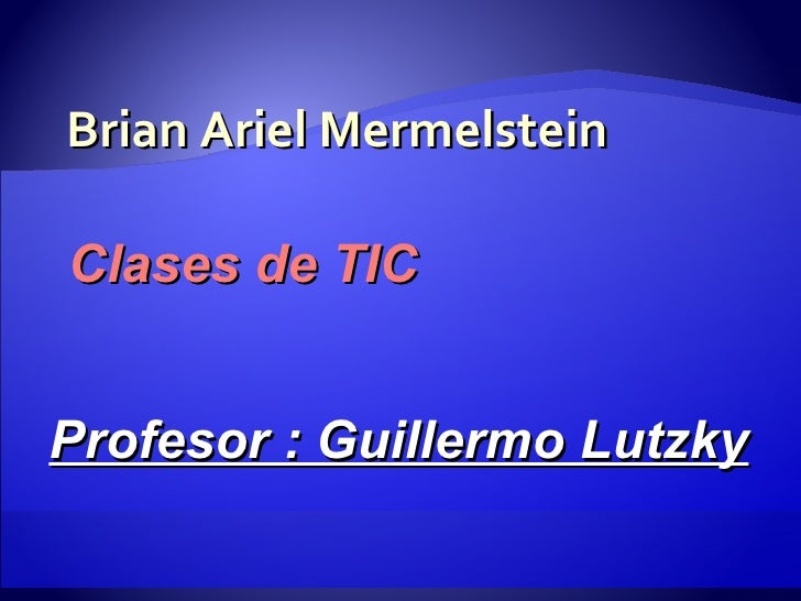 Brian Ariel Mermelstein Clases de TIC Profesor : Guillermo Lutzky