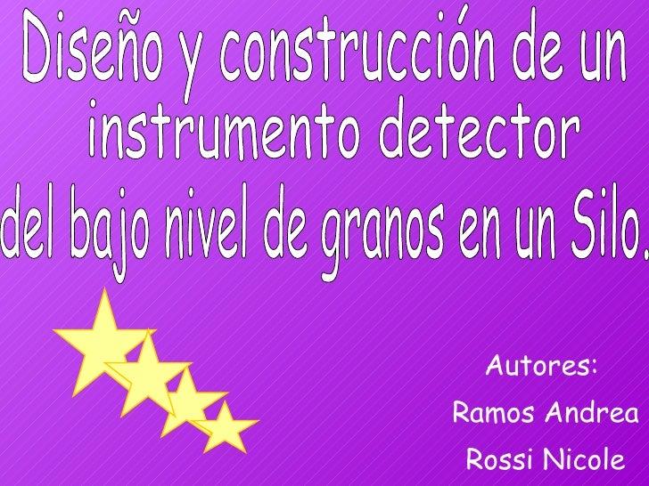 Autores:  Ramos Andrea Rossi Nicole Diseño y construcción de un  del bajo nivel de granos en un Silo. instrumento detector