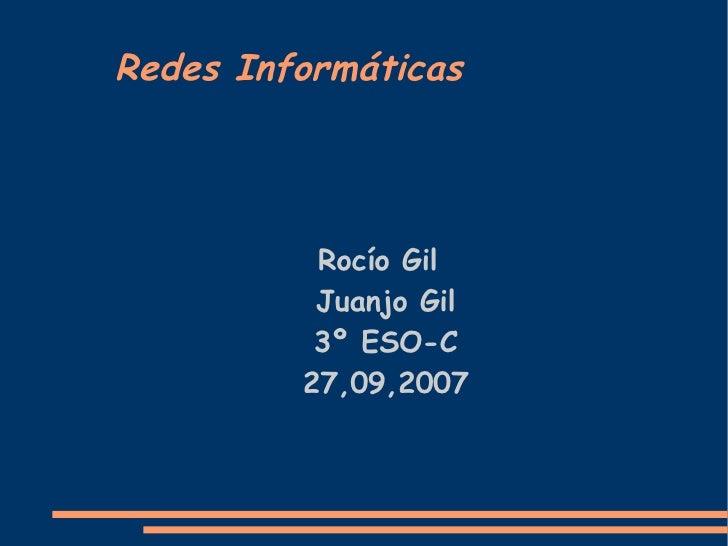 Redes Informáticas <ul><ul><li>Rocío Gil Juanjo Gil 3º ESO-C 27,09,2007 </li></ul></ul>