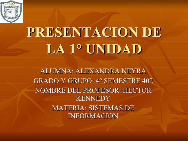 PRESENTACION DE LA 1° UNIDAD ALUMNA: ALEXANDRA NEYRA GRADO Y GRUPO: 4° SEMESTRE 402 NOMBRE DEL PROFESOR: HECTOR KENNEDY MA...