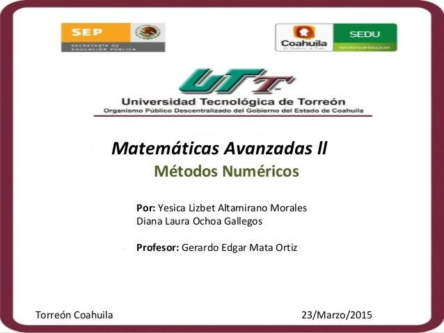 Matemáticas Avanzadas ll Métodos Numéricos Por: Yesica Lizbet Altamirano Morales Diana Laura Ochoa Gallegos Profesor: Gera...