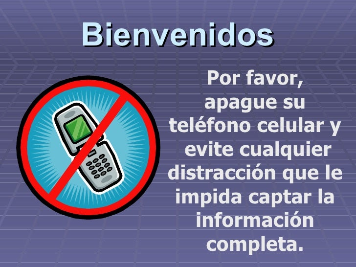 Bienvenidos Por favor, apague su teléfono celular y  evite cualquier distracción que le impida captar la información compl...