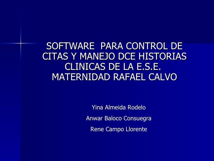SOFTWARE  PARA CONTROL DE CITAS Y MANEJO DCE HISTORIAS CLINICAS DE LA E.S.E.  MATERNIDAD RAFAEL CALVO Yina Almeida Rodelo ...