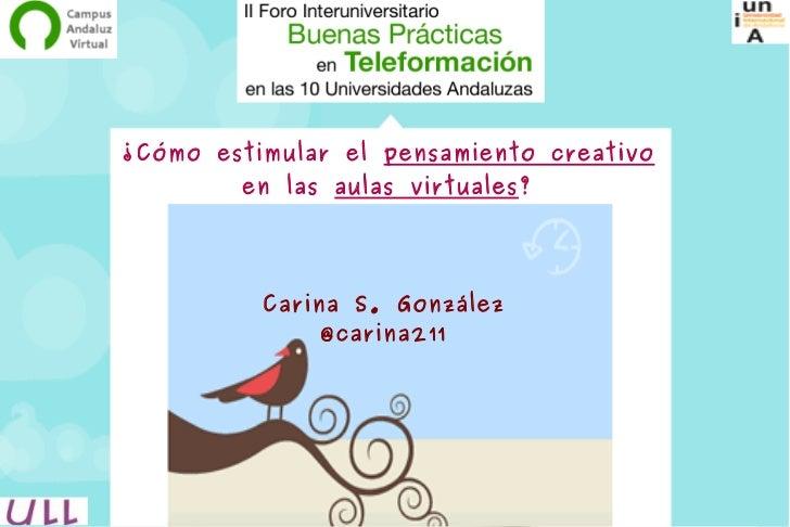 ¿Cómo estimular el pensamiento creativo         en las aulas virtuales?               Carina S. González                @c...