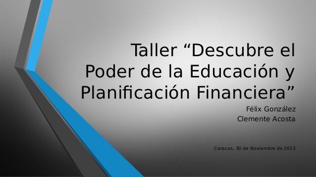 """Taller """"Descubre el Poder de la Educación y Planificación Financiera"""" Félix González Clemente Acosta  Caracas, 30 de Novie..."""