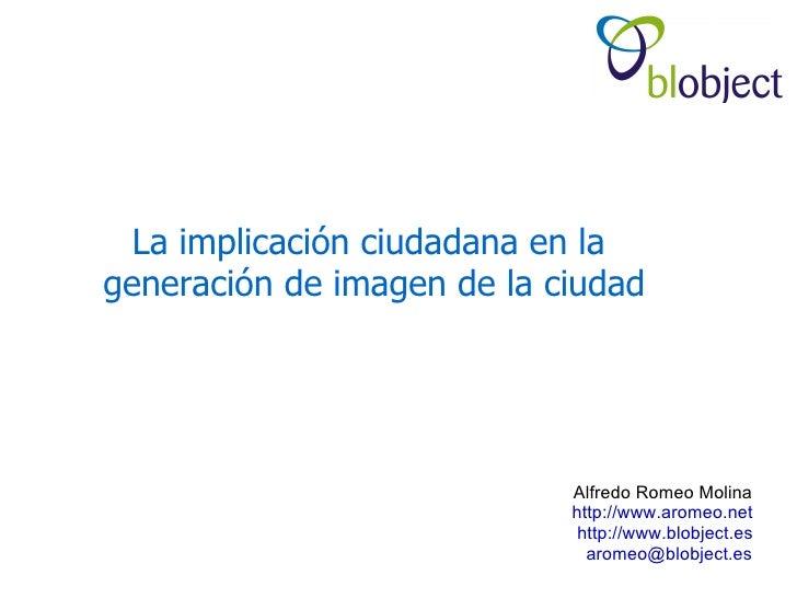 La implicación ciudadana en la generación de imagen de la ciudad                                 Alfredo Romeo Molina     ...
