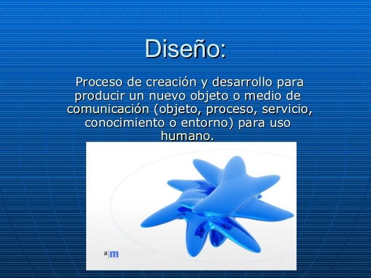 Diseño: Proceso de creación y desarrollo para producir un nuevo objeto o medio de  comunicación  (objeto, proceso, servici...