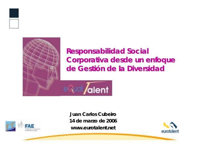 Responsabilidad SocialCorporativa desde un enfoquede Gestión de la DiversidadJuan Carlos Cubeiro14 de marzo de 2006 www.eu...