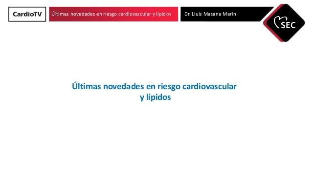 Últimas novedades en riesgo cardiovascular y lípidos Dr. Lluís Masana Marín Últimas novedades en riesgo cardiovascular y l...