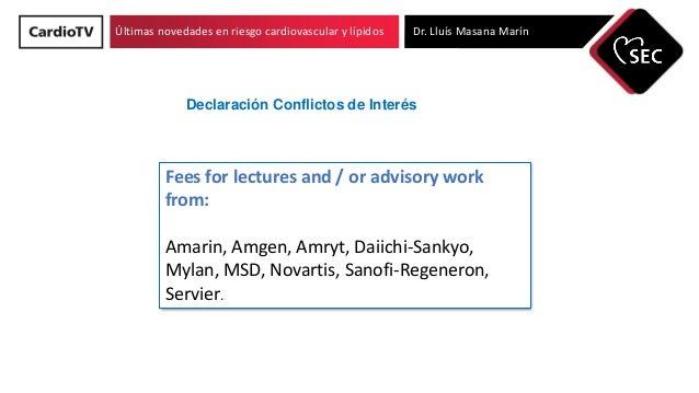 Últimas novedades en riesgo cardiovascular y lípidos Dr. Lluís Masana Marín Declaración Conflictos de Interés Fees for lec...