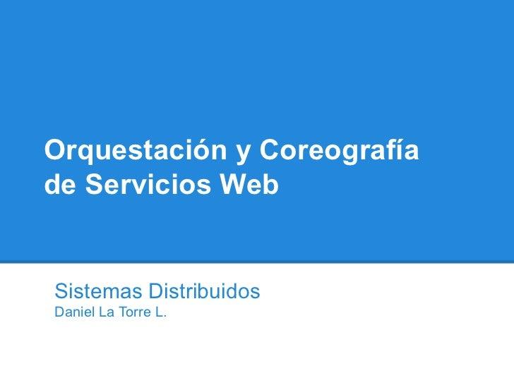 Orquestación y Coreografíade Servicios WebSistemas DistribuidosDaniel La Torre L.