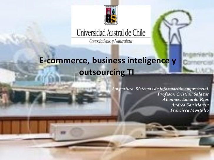 E-commerce, business inteligence y  outsourcing TI  Asignatura: Sistemas de información empresarial. Profesor: Cristian Sa...