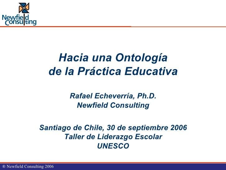 Hacia una Ontología de la Práctica Educativa Rafael Echeverría, Ph.D. Newfield Consulting Santiago de Chile, 30 de septiem...