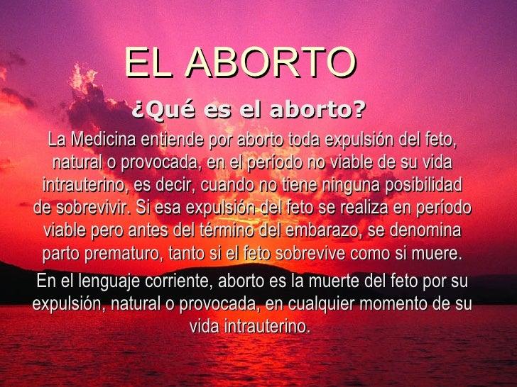 EL ABORTO ¿Qué es el aborto?  La Medicina entiende por aborto toda expulsión del feto, natural o provocada, en el período ...