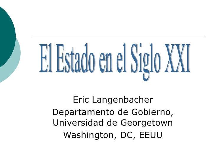 Eric Langenbacher Departamento de Gobierno, Universidad de Georgetown Washington, DC, EEUU El Estado en el Siglo XXI