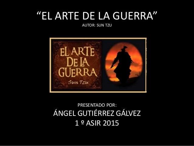 """EL ARTE DE LA GUERRA"" AUTOR: SUN TZU PRESENTADO POR: ÁNGEL GUTIÉRREZ GÁLVEZ 1 º ASIR 2015"