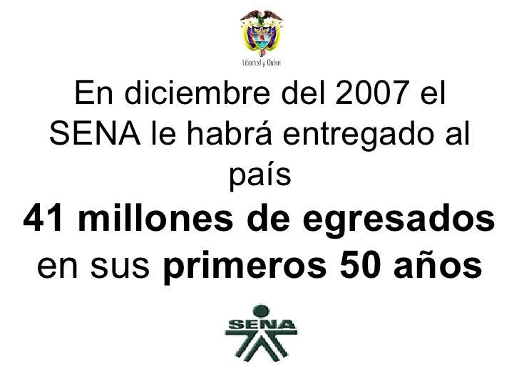 En diciembre del 2007 el SENA le habrá entregado al país 41 millones de egresados  en sus  primeros 50 años