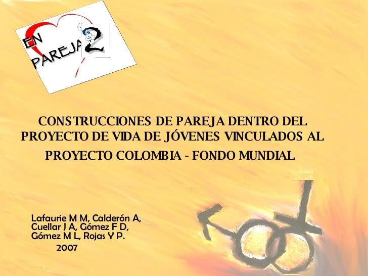 CONSTRUCCIONES DE PAREJA DENTRO DEL PROYECTO DE VIDA DE JÓVENES VINCULADOS AL PROYECTO COLOMBIA - FONDO MUNDIAL   Lafaurie...