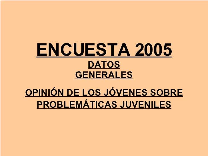 ENCUESTA 2005 DATOS GENERALES OPINIÓN DE LOS JÓVENES SOBRE   PROBLEMÁTICAS JUVENILES